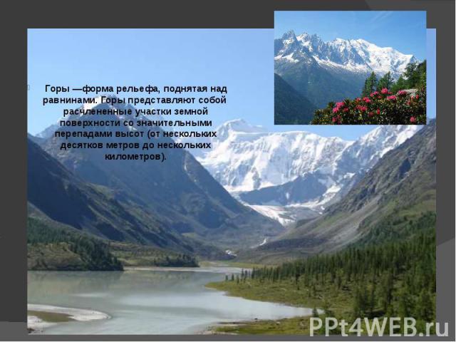 Горы —форма рельефа, поднятая над равнинами. Горы представляют собой расчлененные участки земной поверхности со значительными перепадами высот (от нескольких десятков метров до нескольких километров).