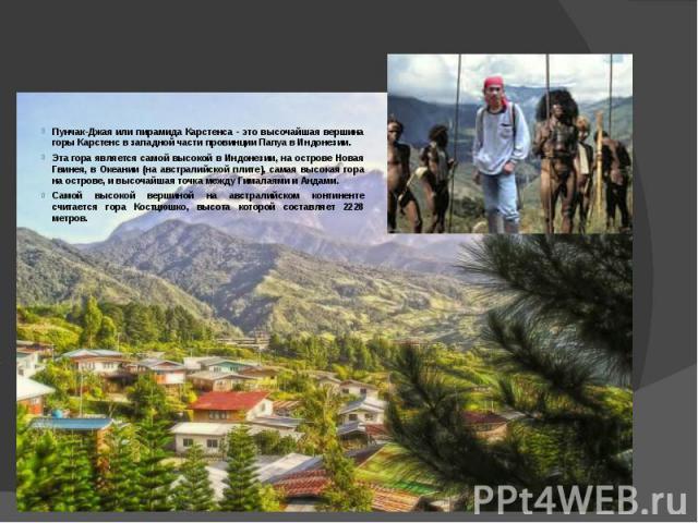 Пунчак-Джая или пирамида Карстенса - это высочайшая вершина горы Карстенс в западной части провинции Папуа в Индонезии. Эта гора является самой высокой в Индонезии, на острове Новая Гвинея, в Океании (на австралийской плите), самая высокая гора на о…
