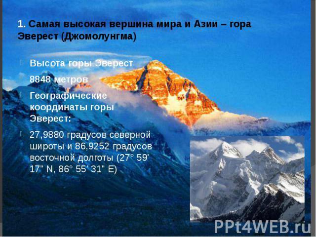 1. Самая высокая вершина мира и Азии – гора Эверест (Джомолунгма) Высота горы Эверест8848 метровГеографические координаты горы Эверест: 27,9880 градусов северной широты и 86,9252 градусов восточной долготы (27° 59' 17