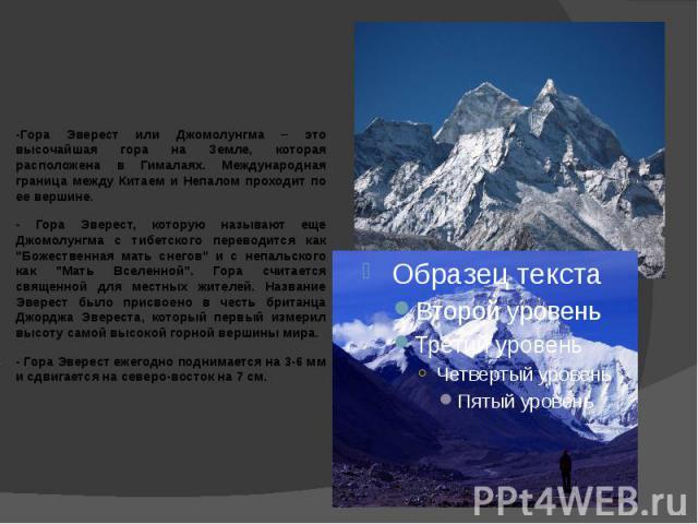 -Гора Эверест или Джомолунгма – это высочайшая гора на Земле, которая расположена в Гималаях. Международная граница между Китаем и Непалом проходит по ее вершине. - Гора Эверест, которую называют еще Джомолунгма с тибетского переводится как