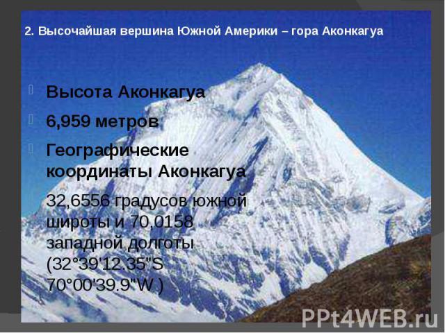 2. Высочайшая вершина Южной Америки – гора Аконкагуа Высота Аконкагуа6,959 метровГеографические координаты Аконкагуа32,6556 градусов южной широты и 70,0158 западной долготы (32°39'12.35