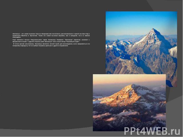 Аконкагуа – это самая высокая гора на Американском континенте, расположенная в горной системе Анд в провинции Мендоса в Аргентине. Также это самая высокая вершина, как в западном, так и в южном полушарии.Гора является частью Национального парка Акон…