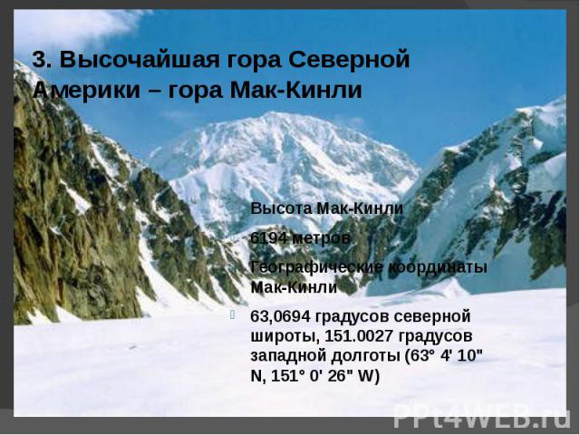 3. Высочайшая гора Северной Америки – гора Мак-Кинли Высота Мак-Кинли6194 метров Географические координаты Мак-Кинли63,0694 градусов северной широты, 151.0027 градусов западной долготы (63° 4' 10