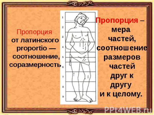Пропорция от латинского proportio — соотношение, соразмерностьПропорция – мера частей, соотношение размеров частей друг к другу и к целому.