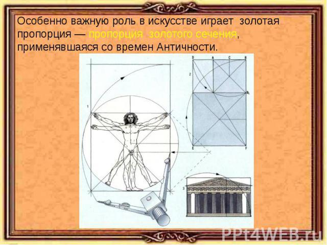 Особенно важную роль в искусстве играет золотая пропорция — пропорция золотого сечения, применявшаяся со времен Античности.
