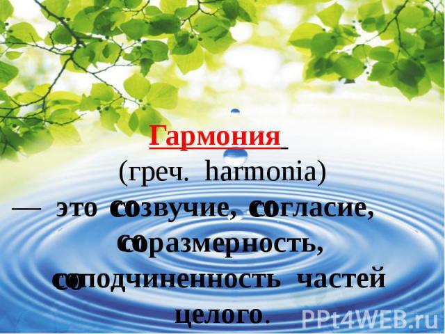 Гармония (греч. harmonia) — это созвучие, согласие, соразмерность, соподчиненность частей целого.