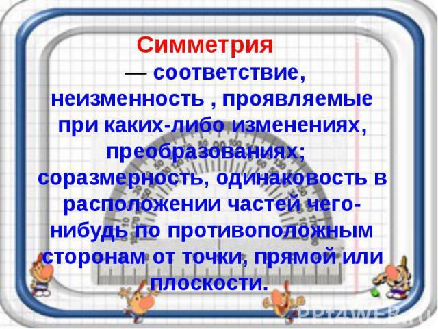 Симметрия — соответствие, неизменность , проявляемые при каких-либо изменениях, преобразованиях; соразмерность, одинаковость в расположении частей чего-нибудь по противоположным сторонам от точки, прямой или плоскости.