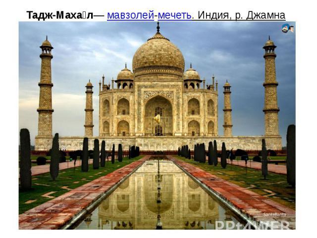 Тадж-Махал— мавзолей-мечеть. Индия, р. Джамна