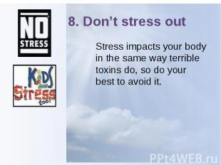 8. Don't stress out Stress impacts your body in the same way terrible toxins do,