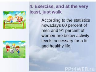 4. Exercise, and at the very least, just walk According to the statistics nowada