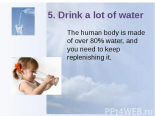 5. Drink a lot of water The human body is made of over 80% water, and you need t