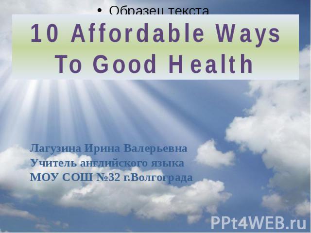 10 Affordable Ways To Good Health Лагузина Ирина ВалерьевнаУчитель английского языкаМОУ СОШ №32 г.Волгограда