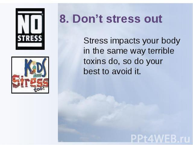 8. Don't stress out Stress impacts your body in the same way terrible toxins do, so do your best to avoid it.