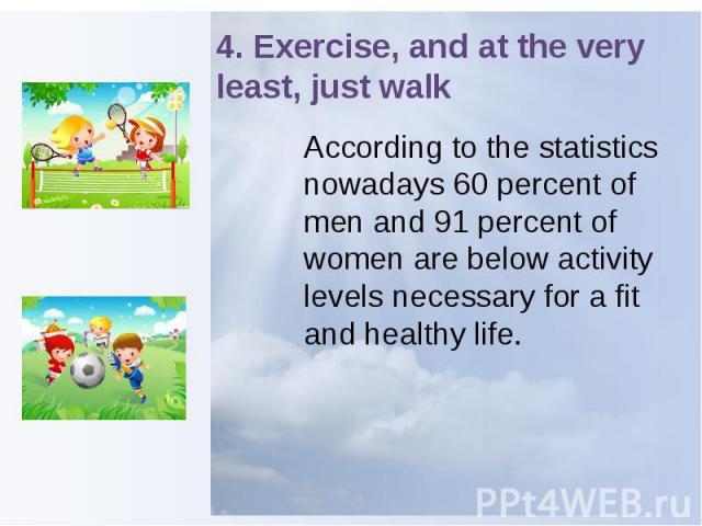 4. Exercise, and at the very least, just walk According to the statistics nowadays 60 percent of men and 91 percent of women are below activity levels necessary for a fit and healthy life.