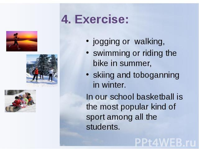 4. Exercise: jogging or walking, swimming or riding the bike in summer, skiing and toboganning in winter.In our school basketball is the most popular kind of sport among all the students.