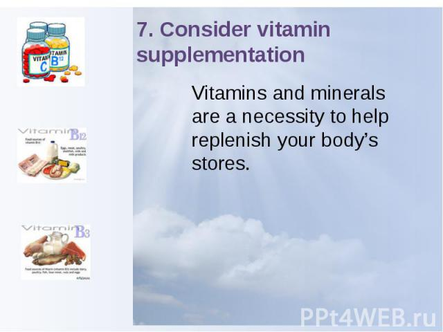 7. Consider vitamin supplementation Vitamins and minerals are a necessity to help replenish your body's stores.