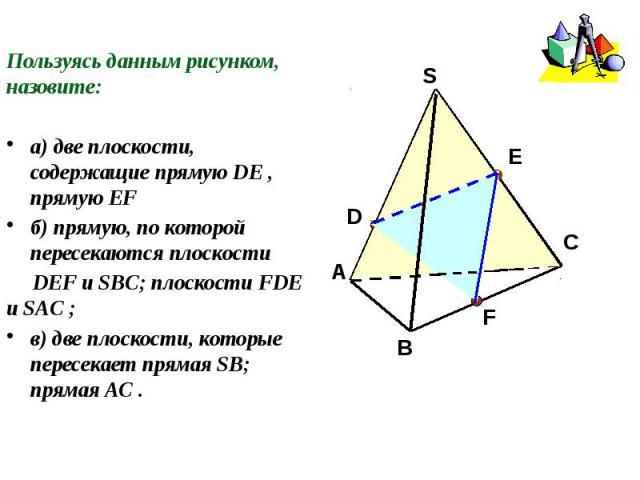 Пользуясь данным рисунком, назовите:а) две плоскости, содержащие прямую DE , прямую EFб) прямую, по которой пересекаются плоскости DEF и SBC; плоскости FDE и SAC ;в) две плоскости, которые пересекает прямая SB; прямая AC .