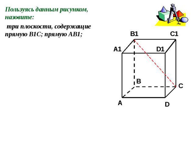 Пользуясь данным рисунком, назовите: три плоскости, содержащие прямую В1С; прямую АВ1;
