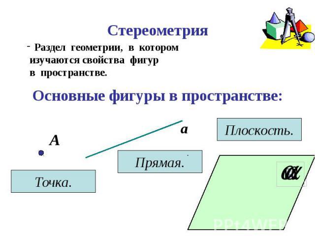 Стереометрия Раздел геометрии, в котором изучаются свойства фигур в пространстве.Основные фигуры в пространстве: