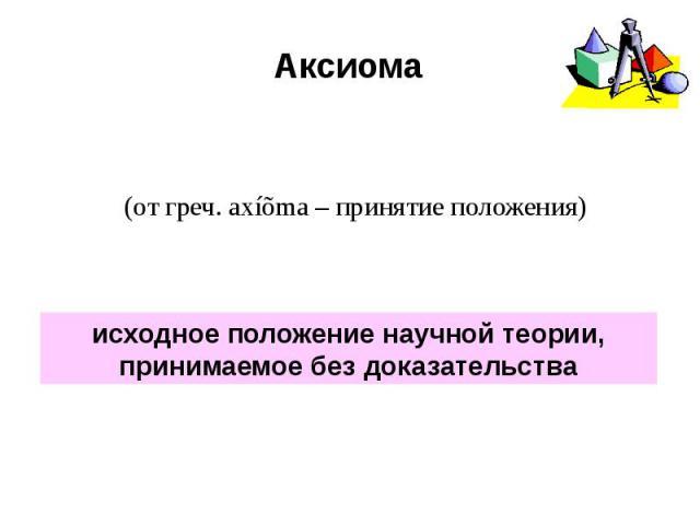 Аксиома (от греч. axíõma – принятие положения)исходное положение научной теории, принимаемое без доказательства