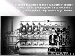 Анатолий Петрович-инициатор применения атомной энергии на морском флоте. Под его