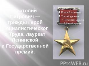 Анатолий Петрович— трижды Герой Социалистического Труда, лауреат Ленинской иГо