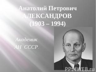 Анатолий Петрович АЛЕКСАНДРОВ (1903 – 1994) Академик АН СССР.