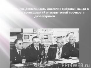 Свою научную деятельность Анатолий Петрович начал в 1930 году с исследований эле