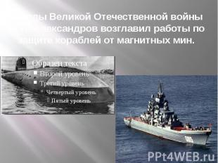 В годы Великой Отечественной войны А.П. Александров возглавил работы по защите к