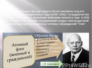 Научные основы метода защиты были заложены под его руководством в предвоенные го
