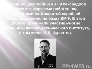 С первых дней войны А.П. Александров вместе с моряками работал над противоминной