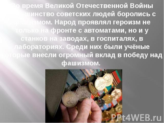 Во время Великой Отечественной Войны большинство советских людей боролись с фашизмом. Народ проявлял героизм не только на фронте с автоматами, но и у станков на заводах, в госпиталях, в лабораториях. Среди них были учёные которые внесли огромный вкл…