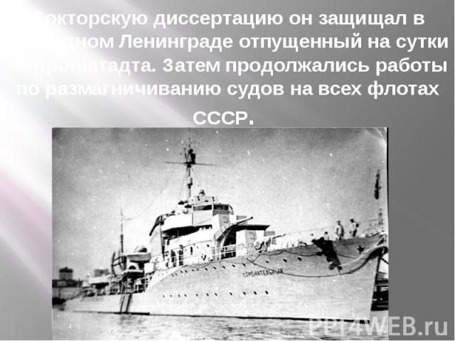 Докторскую диссертацию он защищал в блокадном Ленинграде отпущенный на сутки из Кронштадта. Затем продолжались работы по размагничиванию судов на всех флотах СССР.