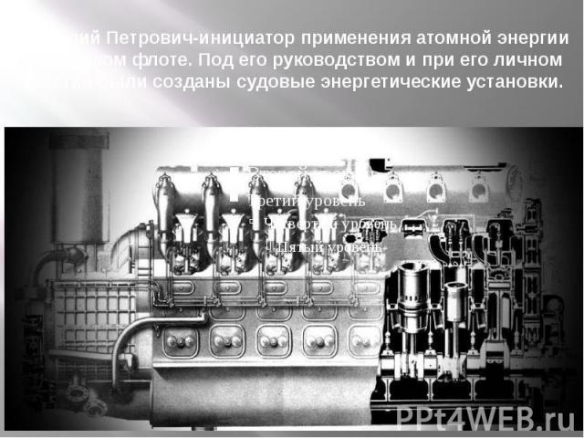 Анатолий Петрович-инициатор применения атомной энергии на морском флоте. Под его руководством и при его личном участии были созданы судовые энергетические установки.