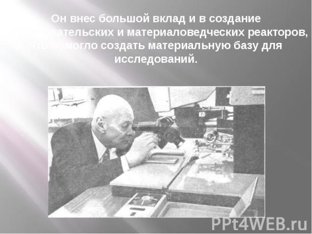 Он внес большой вклад и в создание исследовательских и материаловедческих реакторов, что помогло создать материальную базу для исследований.