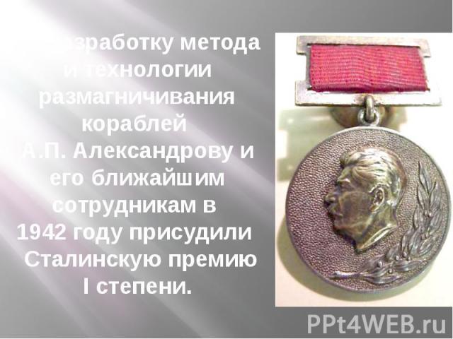 За разработку метода и технологии размагничивания кораблей А.П. Александрову и его ближайшим сотрудникам в 1942 году присудили Сталинскую премию I степени.