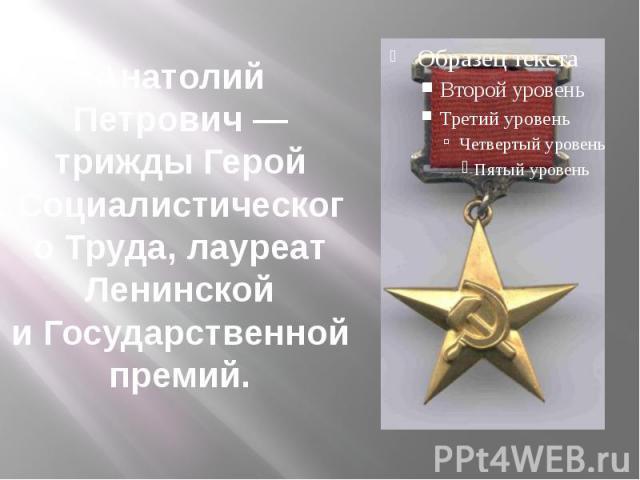 Анатолий Петрович— трижды Герой Социалистического Труда, лауреат Ленинской иГосударственной премий.