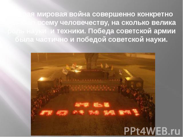 Вторая мировая война совершенно конкретно показал всему человечеству, на сколько велика роль науки и техники. Победа советской армии была частично и победой советской науки.
