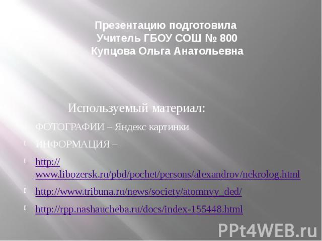 Презентацию подготовила Учитель ГБОУ СОШ № 800Купцова Ольга Анатольевна Используемый материал:ФОТОГРАФИИ – Яндекс картинкиИНФОРМАЦИЯ – http://www.libozersk.ru/pbd/pochet/persons/alexandrov/nekrolog.htmlhttp://www.tribuna.ru/news/society/atomnyy_ded/…