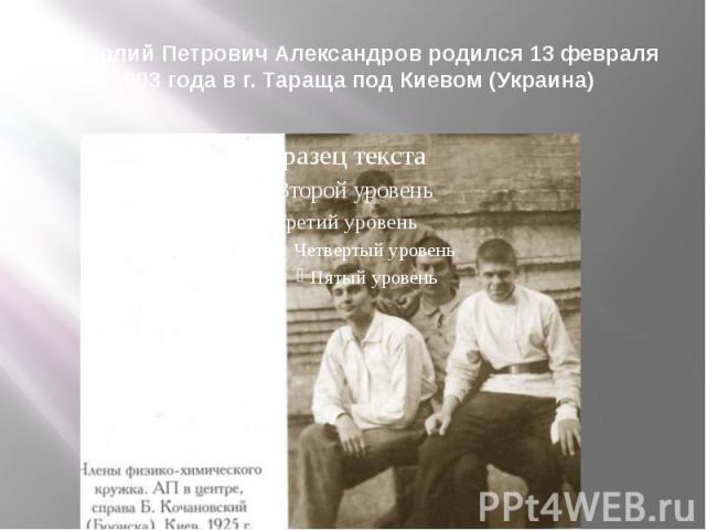 Анатолий Петрович Александров родился 13 февраля 1903 года в г. Тараща под Киевом (Украина)