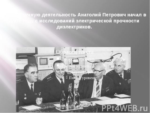 Свою научную деятельность Анатолий Петрович начал в 1930 году с исследований электрической прочности диэлектриков.