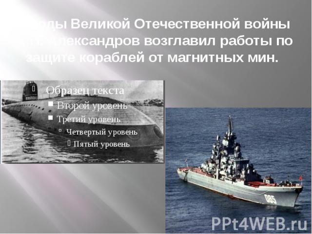 В годы Великой Отечественной войны А.П. Александров возглавил работы по защите кораблей от магнитных мин.