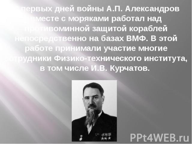 С первых дней войны А.П. Александров вместе с моряками работал над противоминной защитой кораблей непосредственно на базах ВМФ. В этой работе принимали участие многие сотрудники Физико-технического института, в том числе И.В. Курчатов.