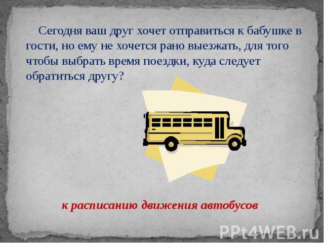 Сегодня ваш друг хочет отправиться к бабушке в гости, но ему не хочется рано выезжать, для того чтобы выбрать время поездки, куда следует обратиться другу? к расписанию движения автобусов