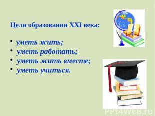 Цели образования XXI века:уметь жить;уметь работать;уметь жить вместе;ум