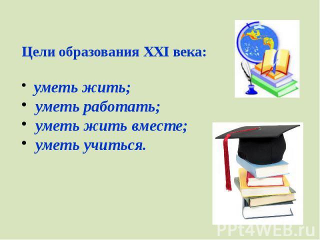 Цели образования XXI века:уметь жить;уметь работать;уметь жить вместе;уметь учиться.
