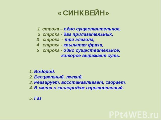 « СИНКВЕЙН»1 строка – одно существительное, 2 строка - два прилагательных, 3 строка - три глагола, 4 строка - крылатая фраза, 5 cтрока - одно существительное, которое выражает суть. 1. Водород.2. Бесцветный, легкий.3. Реагирует, восстанавливает, сго…