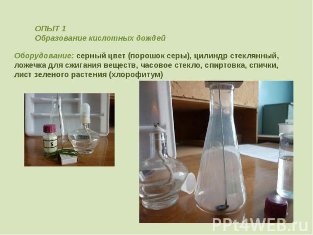 ОПЫТ 1Образование кислотных дождейОборудование: серный цвет (порошок серы), цилиндр стеклянный, ложечка для сжигания веществ, часовое стекло, спиртовка, спички,лист зеленого растения (хлорофитум)