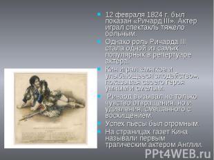 12 февраля 1824 г. был показан «Ричард III». Актер играл спектакль тяжело больны