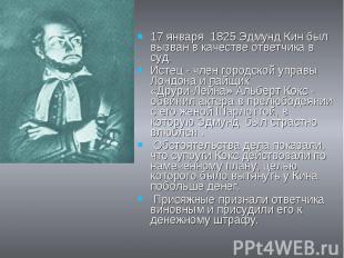 17 января 1825 Эдмунд Кин был вызван в качестве ответчика в суд. Истец - член го